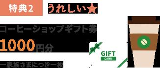 特典2:うれしい★「コーヒーショップギフト券1000円分」一家族さまにつき一枚