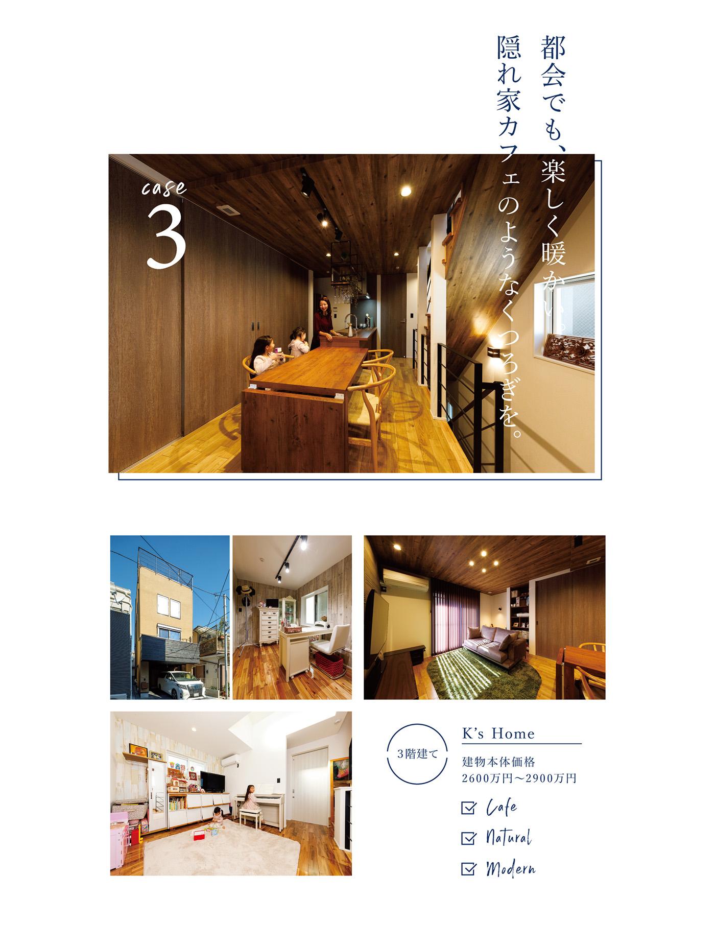 Case3; 都会でも、楽しく暖かい。隠れ家カフェのようなくつろぎを。2600万円~2900万円。Cafe / Natural / Modern