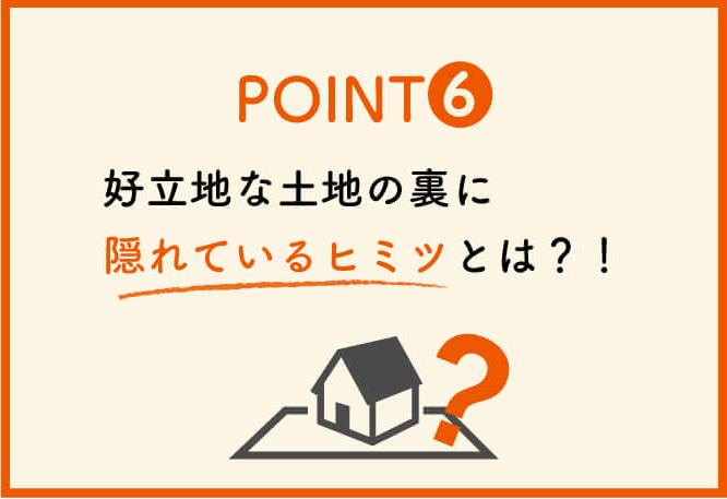 ポイント6:好立地な土地の裏に隠れている秘密とは?!